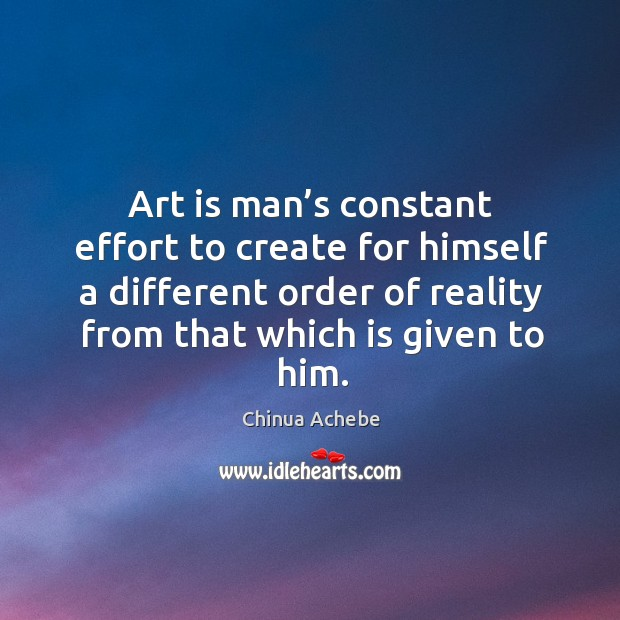 Image, Art is man's constant effort to create for himself a different order of reality from that which is given to him.