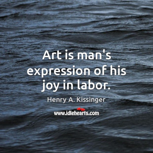 Image, Art is man's expression of his joy in labor.