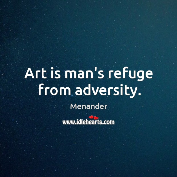 Art is man's refuge from adversity. Menander Picture Quote