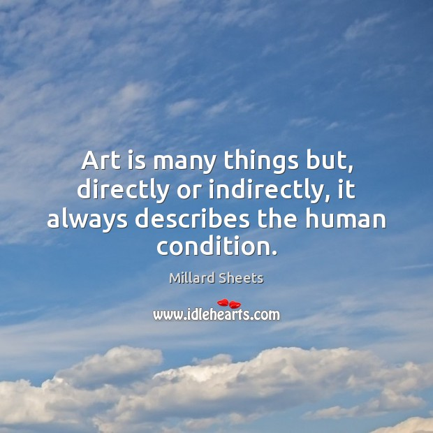 Art is many things but, directly or indirectly, it always describes the human condition. Millard Sheets Picture Quote