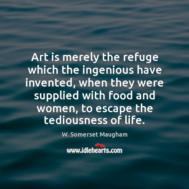 Art is merely the refuge which the ingenious have invented, when they Image