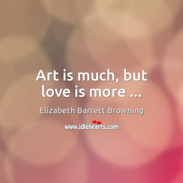 Art is much, but love is more … Elizabeth Barrett Browning Picture Quote