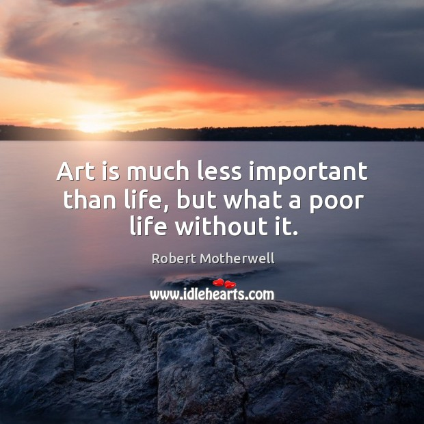 Art is much less important than life, but what a poor life without it. Robert Motherwell Picture Quote