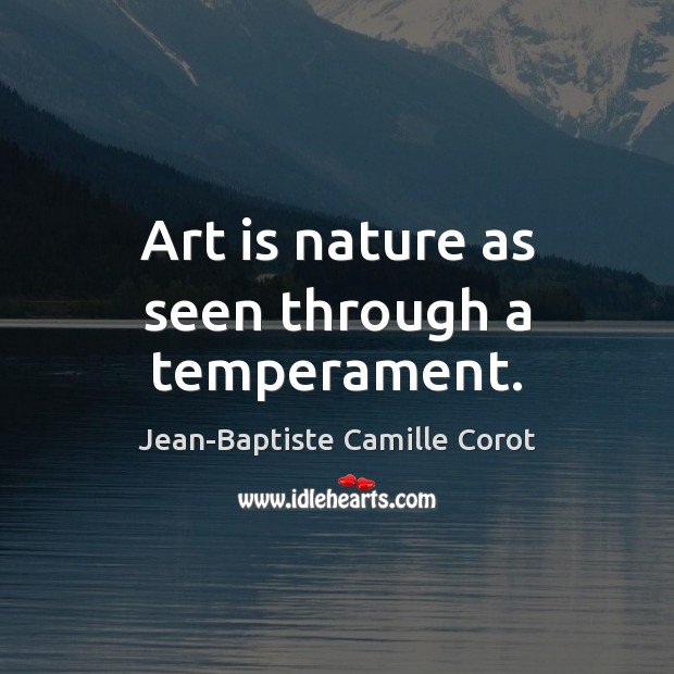 Art is nature as seen through a temperament. Jean-Baptiste Camille Corot Picture Quote