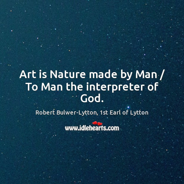 Art is Nature made by Man / To Man the interpreter of God. Image