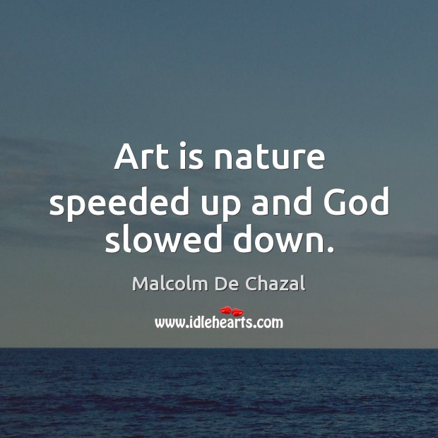 Art is nature speeded up and God slowed down. Image
