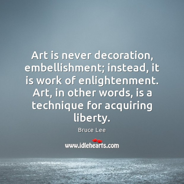 Art is never decoration, embellishment; instead, it is work of enlightenment. Art, Bruce Lee Picture Quote
