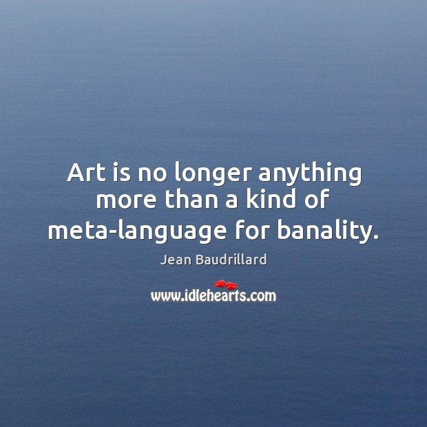Art is no longer anything more than a kind of meta-language for banality. Image