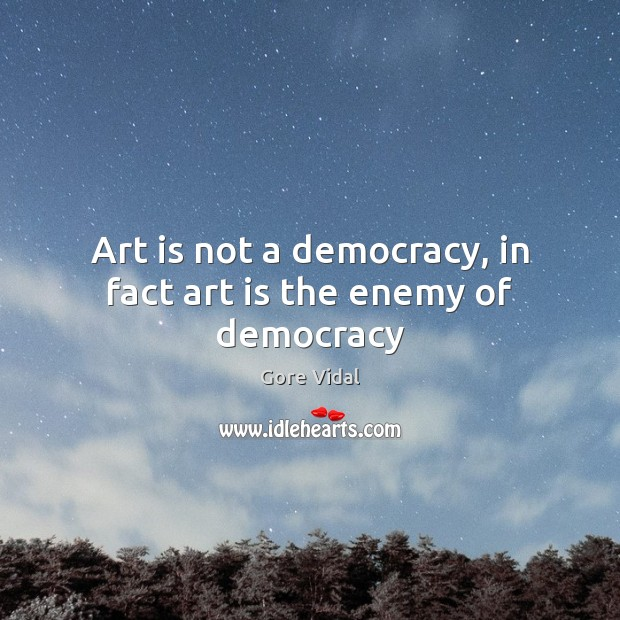Art is not a democracy, in fact art is the enemy of democracy Image