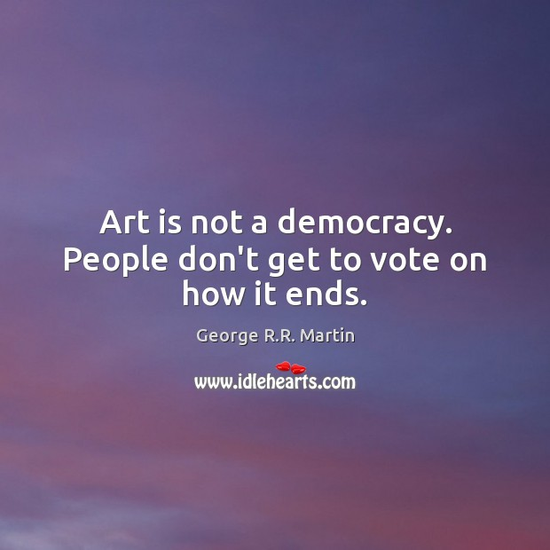 Art is not a democracy. People don't get to vote on how it ends. George R.R. Martin Picture Quote