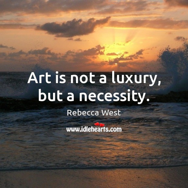 Art is not a luxury, but a necessity. Rebecca West Picture Quote