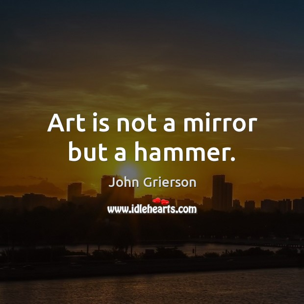 Art is not a mirror but a hammer. Image