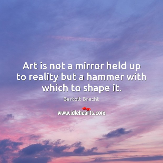 Art is not a mirror held up to reality but a hammer with which to shape it. Image