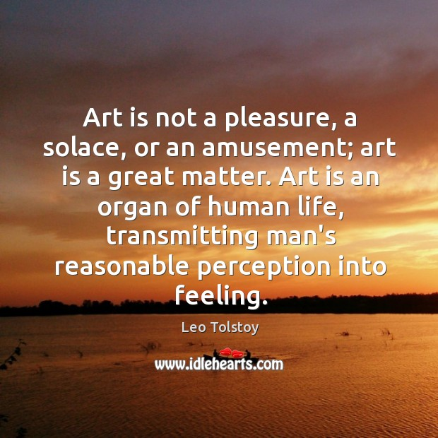 Art is not a pleasure, a solace, or an amusement; art is Image