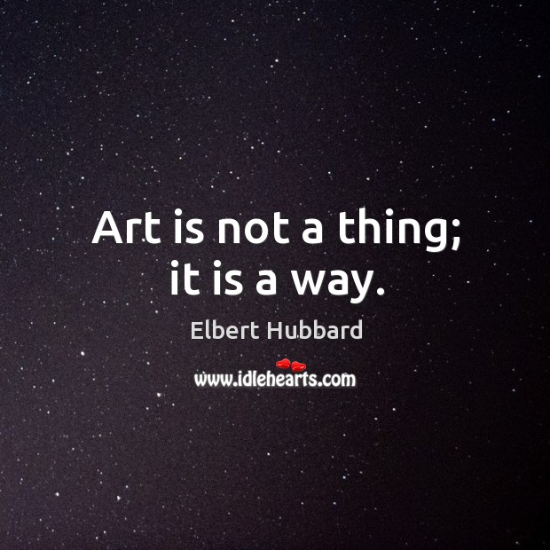 Art is not a thing; it is a way. Image