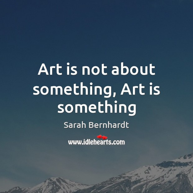 Art is not about something, Art is something Sarah Bernhardt Picture Quote