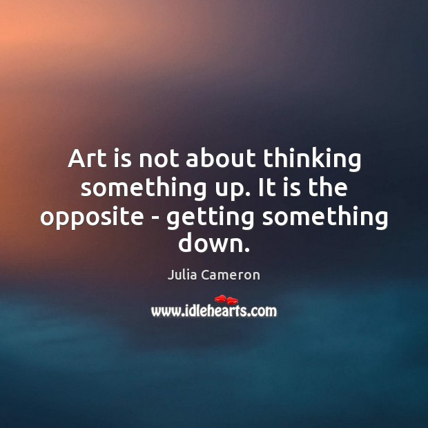 Art is not about thinking something up. It is the opposite – getting something down. Julia Cameron Picture Quote