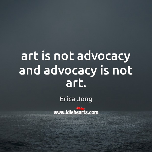 Art is not advocacy and advocacy is not art. Erica Jong Picture Quote