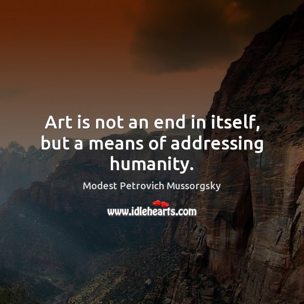 Art is not an end in itself, but a means of addressing humanity. Image