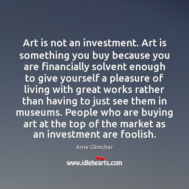Art is not an investment. Art is something you buy because you Investment Quotes Image