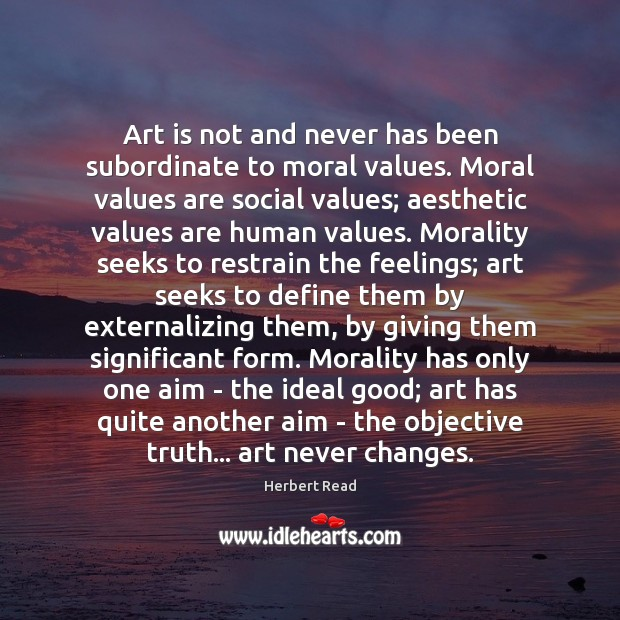 Art is not and never has been subordinate to moral values. Moral Herbert Read Picture Quote