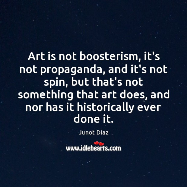 Art is not boosterism, it's not propaganda, and it's not spin, but Junot Diaz Picture Quote