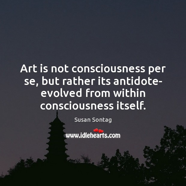 Art is not consciousness per se, but rather its antidote- evolved from Susan Sontag Picture Quote