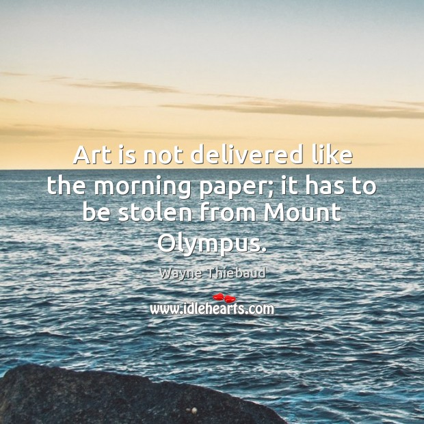 Art is not delivered like the morning paper; it has to be stolen from Mount Olympus. Wayne Thiebaud Picture Quote