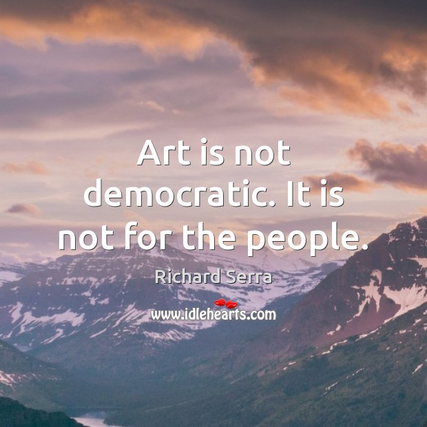 Art is not democratic. It is not for the people. Richard Serra Picture Quote