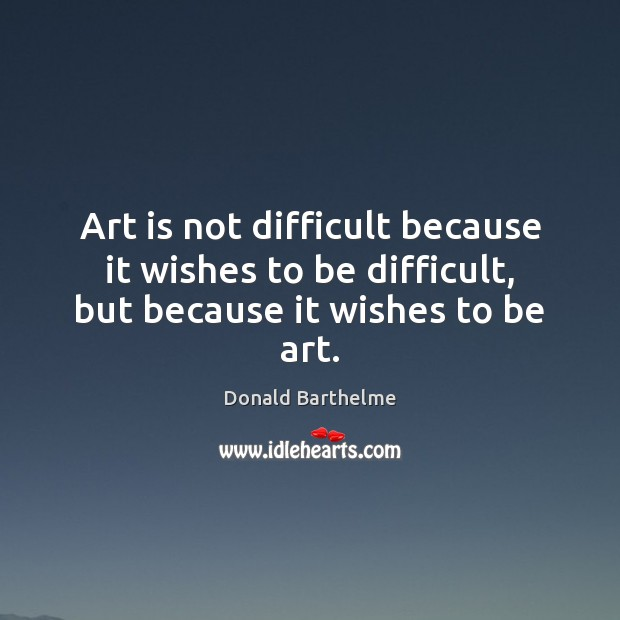 Art is not difficult because it wishes to be difficult, but because it wishes to be art. Donald Barthelme Picture Quote