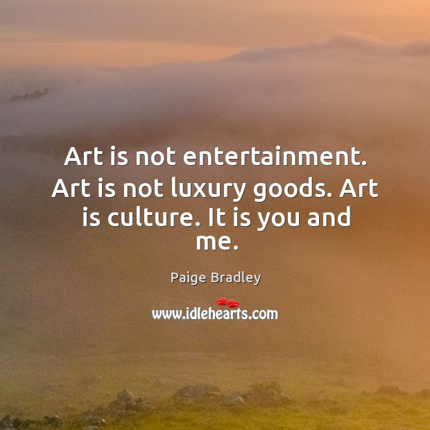 Art is not entertainment. Art is not luxury goods. Art is culture. It is you and me. Image