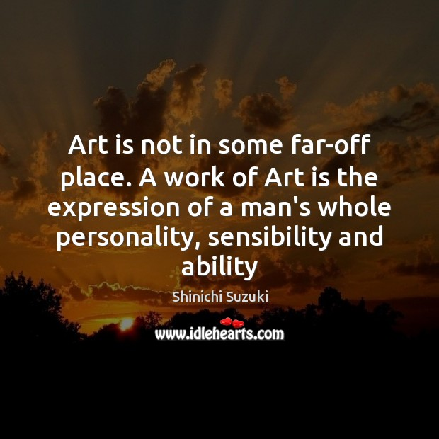 Art is not in some far-off place. A work of Art is Shinichi Suzuki Picture Quote