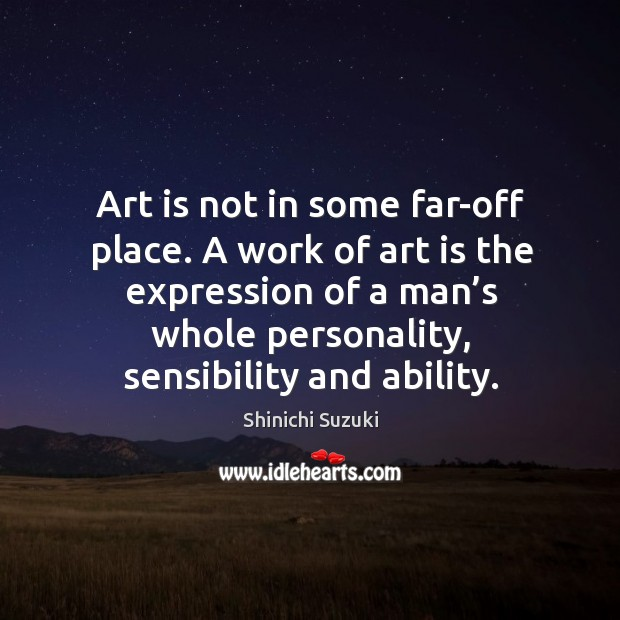 Art is not in some far-off place. A work of art is the expression of a man's whole personality, sensibility and ability. Shinichi Suzuki Picture Quote