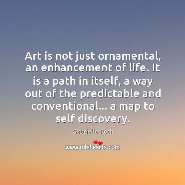 Art is not just ornamental, an enhancement of life. It is a Gabrielle Roth Picture Quote