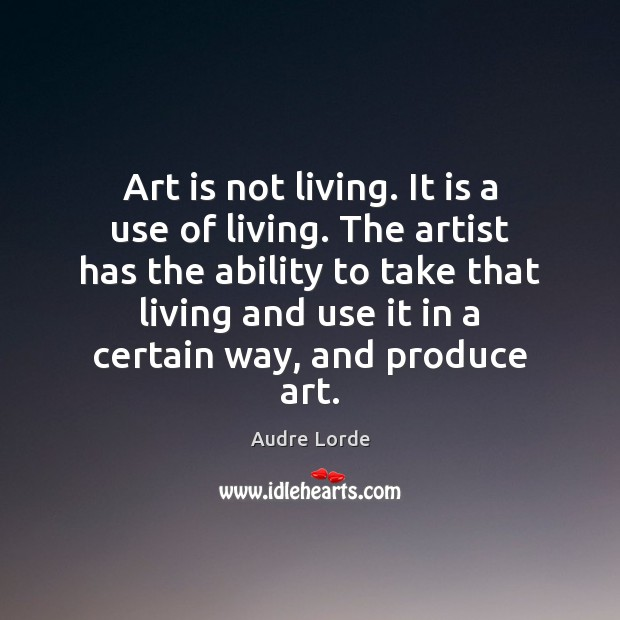 Art is not living. It is a use of living. The artist Audre Lorde Picture Quote