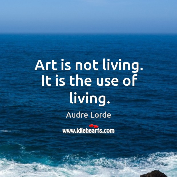 Art is not living. It is the use of living. Audre Lorde Picture Quote