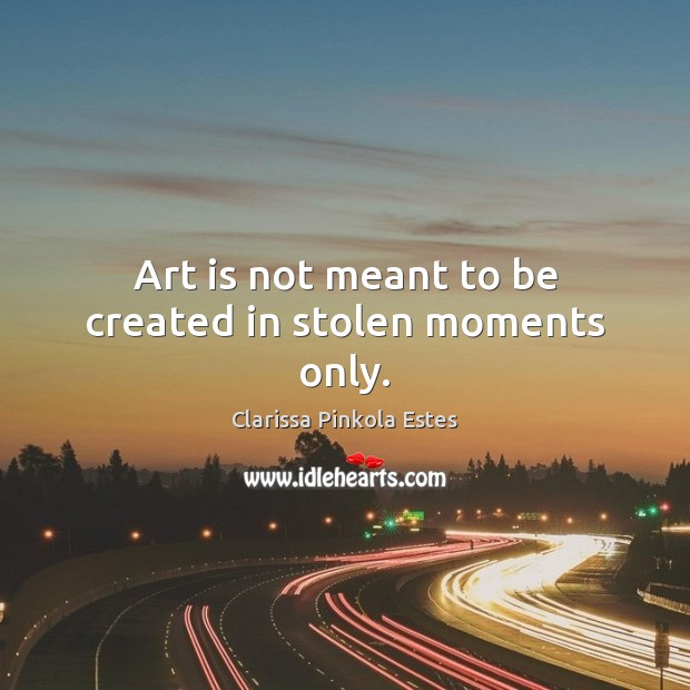 Art is not meant to be created in stolen moments only. Clarissa Pinkola Estes Picture Quote