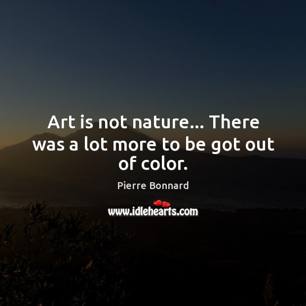 Art is not nature… There was a lot more to be got out of color. Art Quotes Image