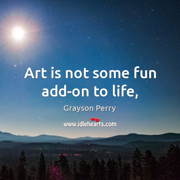 Art is not some fun add-on to life, Art Quotes Image