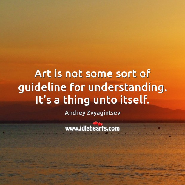 Image, Art is not some sort of guideline for understanding. It's a thing unto itself.