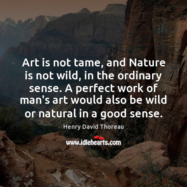 Art is not tame, and Nature is not wild, in the ordinary Image