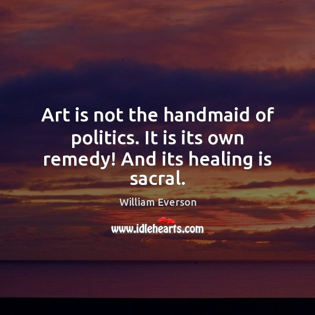 Image, Art is not the handmaid of politics. It is its own remedy! And its healing is sacral.