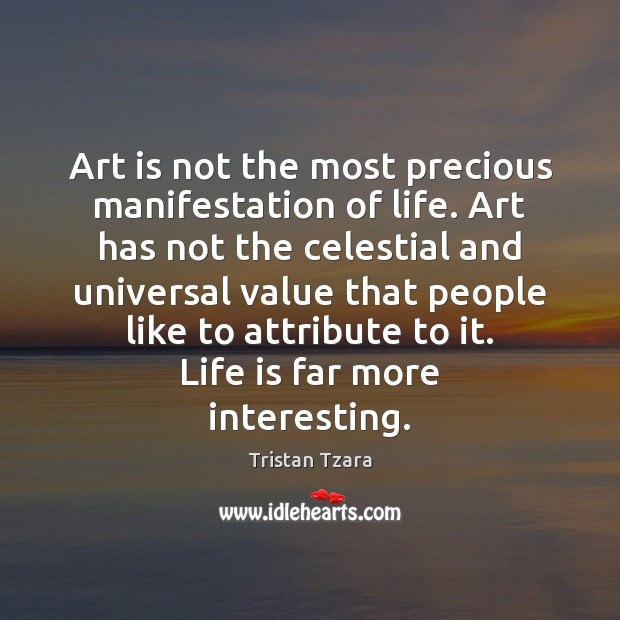 Art is not the most precious manifestation of life. Art has not Image