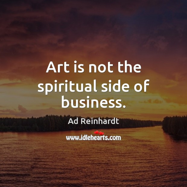 Image, Art is not the spiritual side of business.