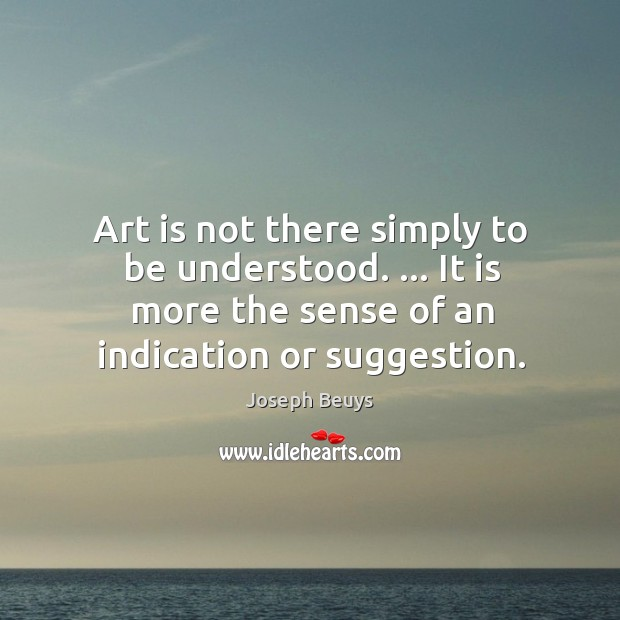Art is not there simply to be understood. … It is more the Joseph Beuys Picture Quote