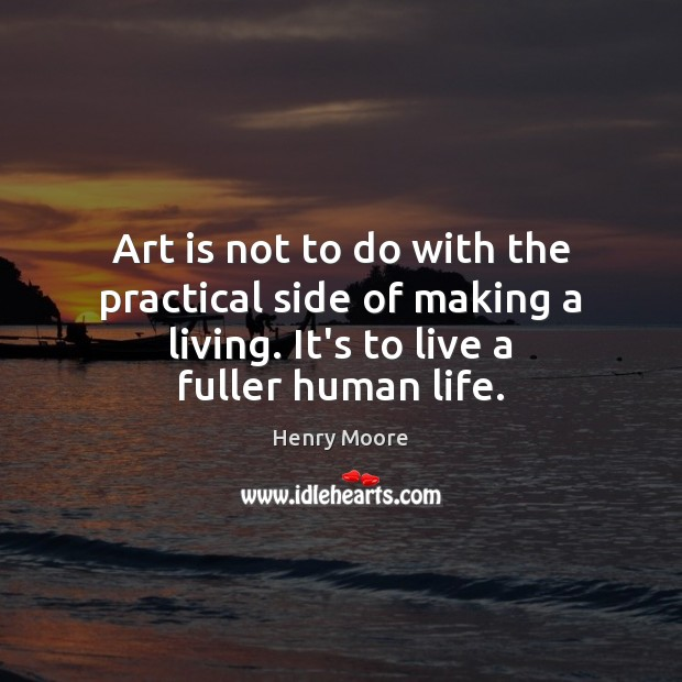 Art is not to do with the practical side of making a Henry Moore Picture Quote