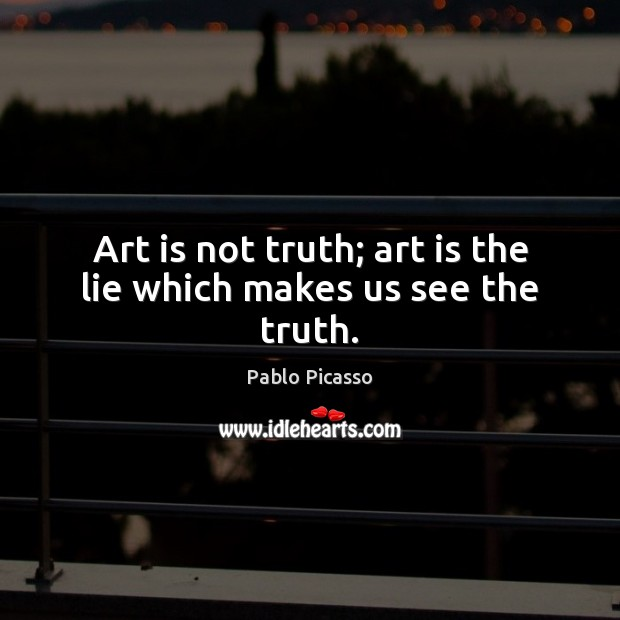 Art is not truth; art is the lie which makes us see the truth. Pablo Picasso Picture Quote