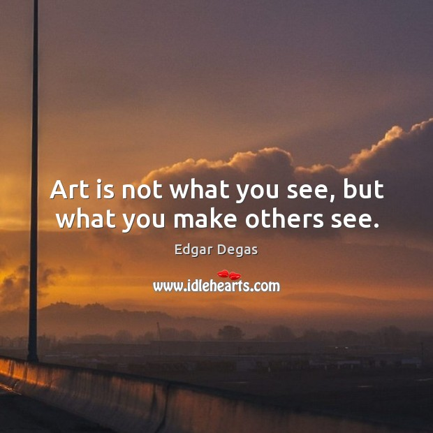Image, Art is not what you see, but what you make others see.