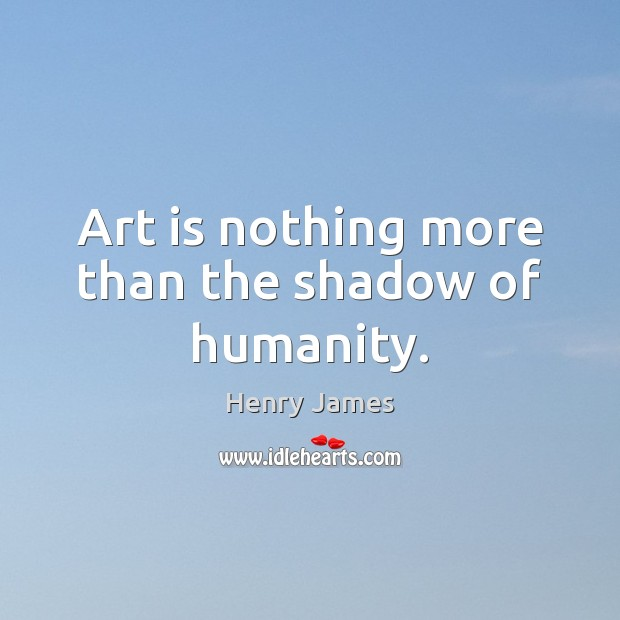 Image, Art is nothing more than the shadow of humanity.