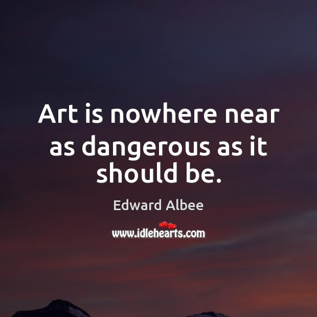 Art is nowhere near as dangerous as it should be. Edward Albee Picture Quote